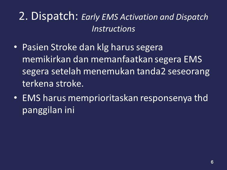 6 2. Dispatch: Early EMS Activation and Dispatch Instructions Pasien Stroke dan klg harus segera memikirkan dan memanfaatkan segera EMS segera setelah