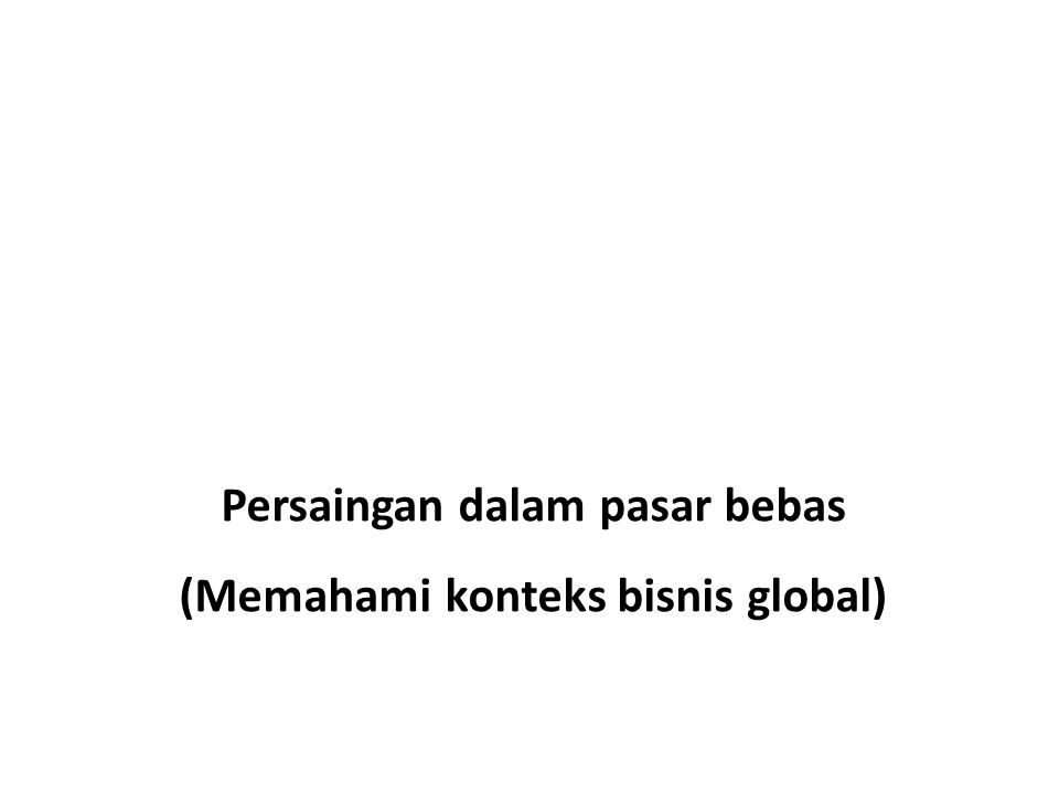 Persaingan dalam pasar bebas (Memahami konteks bisnis global)
