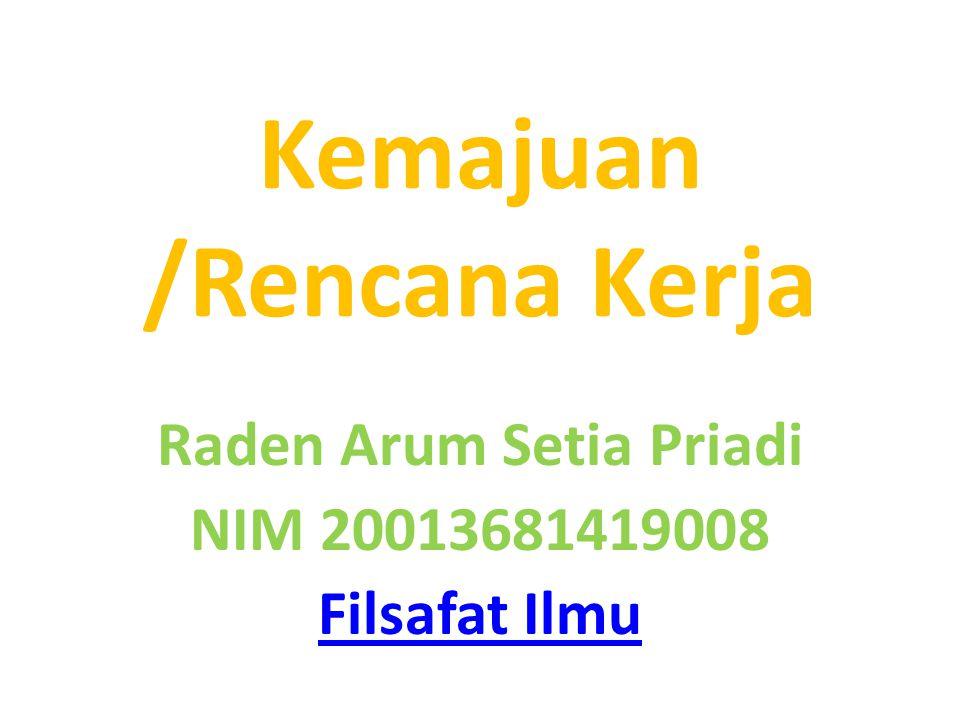 Kemajuan /Rencana Kerja Raden Arum Setia Priadi NIM 20013681419008 Filsafat Ilmu