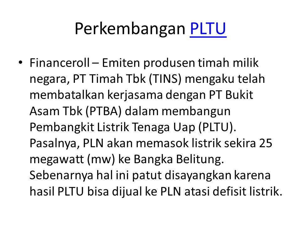 Perkembangan PLTUPLTU Financeroll – Emiten produsen timah milik negara, PT Timah Tbk (TINS) mengaku telah membatalkan kerjasama dengan PT Bukit Asam T