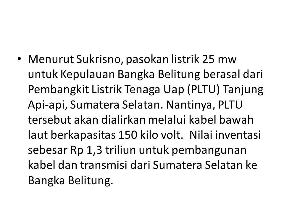 Menurut Sukrisno, pasokan listrik 25 mw untuk Kepulauan Bangka Belitung berasal dari Pembangkit Listrik Tenaga Uap (PLTU) Tanjung Api-api, Sumatera Se
