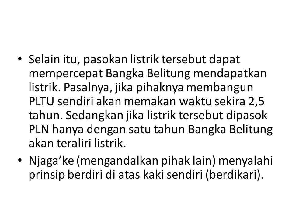 Selain itu, pasokan listrik tersebut dapat mempercepat Bangka Belitung mendapatkan listrik. Pasalnya, jika pihaknya membangun PLTU sendiri akan memaka