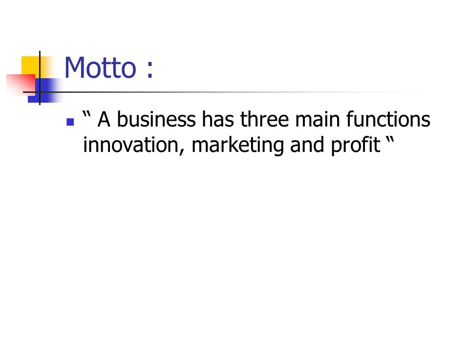 "Motto : "" A business has three main functions innovation, marketing and profit """