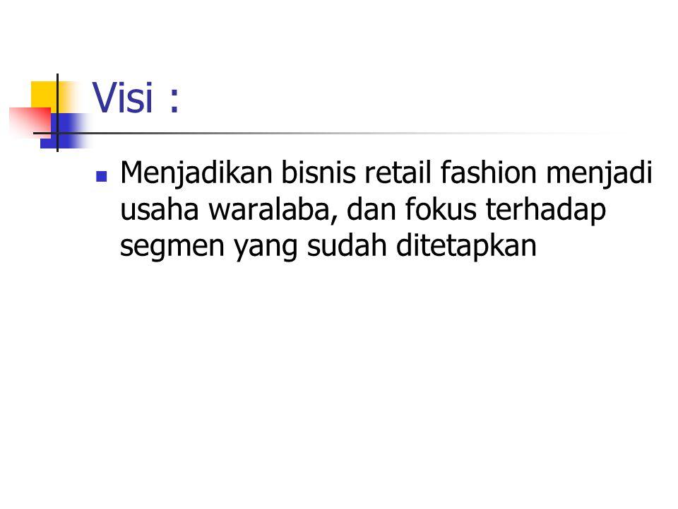 Visi : Menjadikan bisnis retail fashion menjadi usaha waralaba, dan fokus terhadap segmen yang sudah ditetapkan
