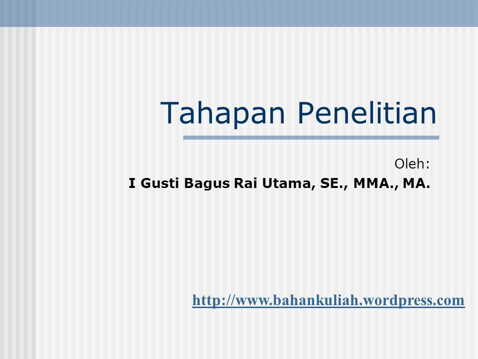 Tahapan Penelitian Oleh: I Gusti Bagus Rai Utama, SE., MMA., MA. http://www.bahankuliah.wordpress.com