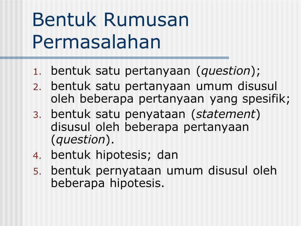 Bentuk Rumusan Permasalahan 1. bentuk satu pertanyaan (question); 2. bentuk satu pertanyaan umum disusul oleh beberapa pertanyaan yang spesifik; 3. be