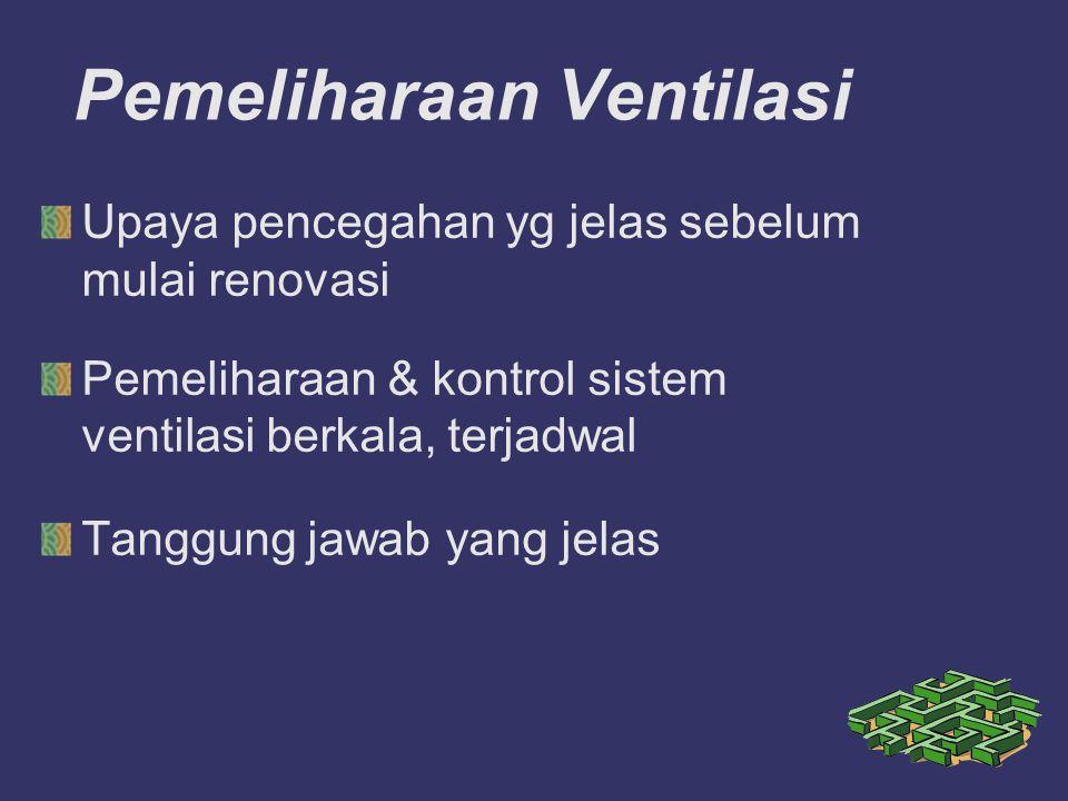 Pemeliharaan Ventilasi Upaya pencegahan yg jelas sebelum mulai renovasi Pemeliharaan & kontrol sistem ventilasi berkala, terjadwal Tanggung jawab yang