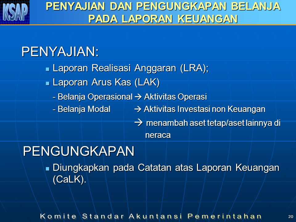 20 PENYAJIAN DAN PENGUNGKAPAN BELANJA PADA LAPORAN KEUANGAN PENYAJIAN: Laporan Realisasi Anggaran (LRA); Laporan Realisasi Anggaran (LRA); Laporan Arus Kas (LAK) Laporan Arus Kas (LAK) - Belanja Operasional  Aktivitas Operasi - Belanja Modal  Aktivitas Investasi non Keuangan  menambah aset tetap/aset lainnya di  menambah aset tetap/aset lainnya di neraca neraca PENGUNGKAPAN PENGUNGKAPAN Diungkapkan pada Catatan atas Laporan Keuangan (CaLK).