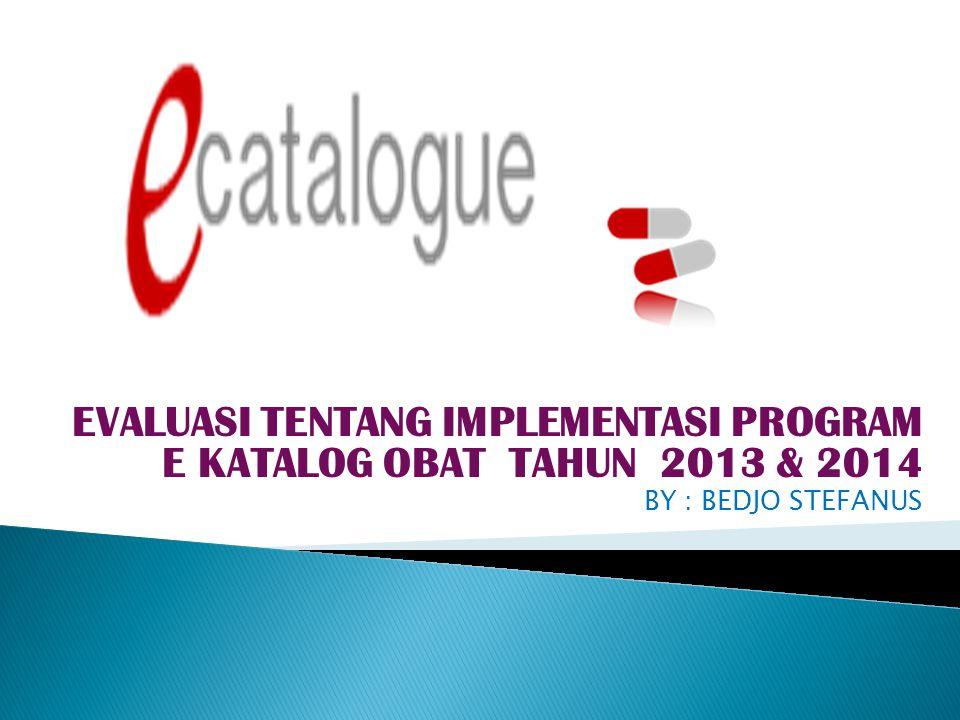 EVALUASI TENTANG IMPLEMENTASI PROGRAM E KATALOG OBAT TAHUN 2013 & 2014 BY : BEDJO STEFANUS