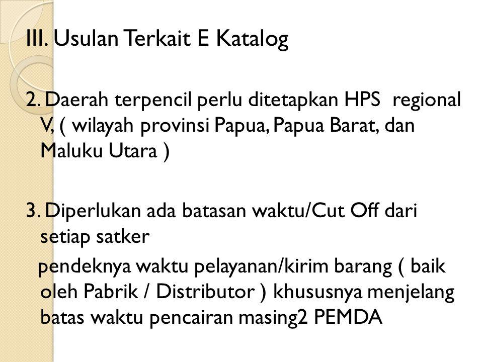 III. Usulan Terkait E Katalog 2. Daerah terpencil perlu ditetapkan HPS regional V, ( wilayah provinsi Papua, Papua Barat, dan Maluku Utara ) 3. Diperl