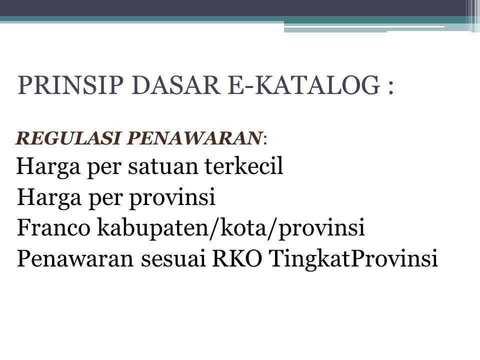 PRINSIP DASAR E-KATALOG : REGULASI PENAWARAN: Harga per satuan terkecil Harga per provinsi Franco kabupaten/kota/provinsi Penawaran sesuai RKO Tingkat