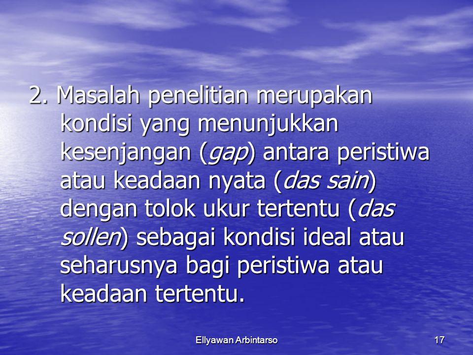 Ellyawan Arbintarso17 2. Masalah penelitian merupakan kondisi yang menunjukkan kesenjangan (gap) antara peristiwa atau keadaan nyata (das sain) dengan