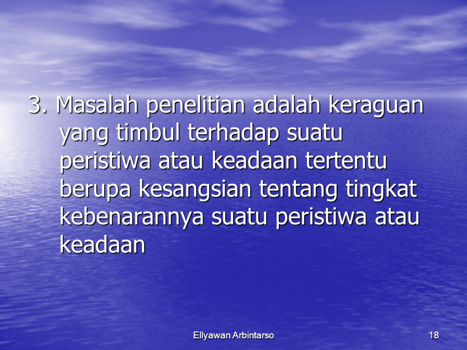Ellyawan Arbintarso18 3. Masalah penelitian adalah keraguan yang timbul terhadap suatu peristiwa atau keadaan tertentu berupa kesangsian tentang tingk
