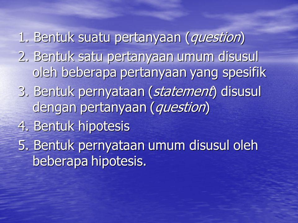 1. Bentuk suatu pertanyaan (question) 2. Bentuk satu pertanyaan umum disusul oleh beberapa pertanyaan yang spesifik 3. Bentuk pernyataan (statement) d