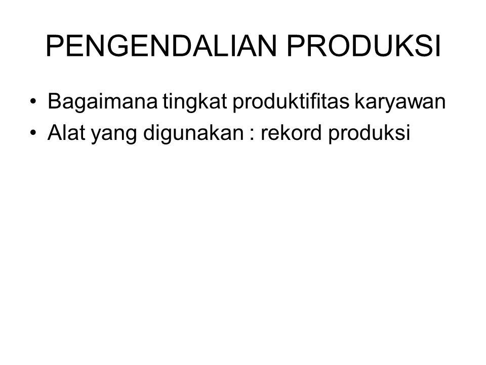 PENGENDALIAN PRODUKSI Bagaimana tingkat produktifitas karyawan Alat yang digunakan : rekord produksi