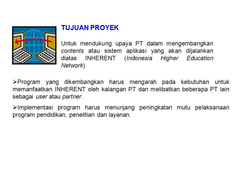TUJUAN PROYEK Untuk mendukung upaya PT dalam mengembangkan contents atau sistem aplikasi yang akan dijalankan diatas INHERENT (Indonesia Higher Education Network)  Program yang dikembangkan harus mengarah pada kebutuhan untuk memanfaatkan INHERENT oleh kalangan PT dan melibatkan beberapa PT lain sebagai user atau partner.