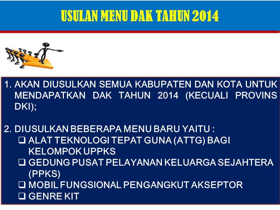 USULAN MENU DAK TAHUN 2014 1.AKAN DIUSULKAN SEMUA KABUPATEN DAN KOTA UNTUK MENDAPATKAN DAK TAHUN 2014 (KECUALI PROVINS DKI); 2.DIUSULKAN BEBERAPA MENU BARU YAITU :  ALAT TEKNOLOGI TEPAT GUNA (ATTG) BAGI KELOMPOK UPPKS  GEDUNG PUSAT PELAYANAN KELUARGA SEJAHTERA (PPKS)  MOBIL FUNGSIONAL PENGANGKUT AKSEPTOR  GENRE KIT