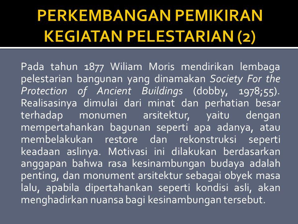 Pada tahun 1877 Wiliam Moris mendirikan lembaga pelestarian bangunan yang dinamakan Society For the Protection of Ancient Buildings (dobby, 1978;55).