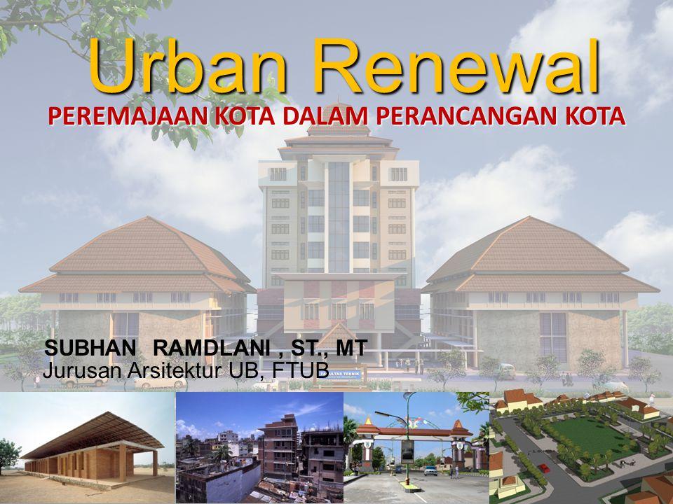 Urban Renewal PEREMAJAAN KOTA DALAM PERANCANGAN KOTA SUBHAN RAMDLANI, ST., MT Jurusan Arsitektur UB, FTUB