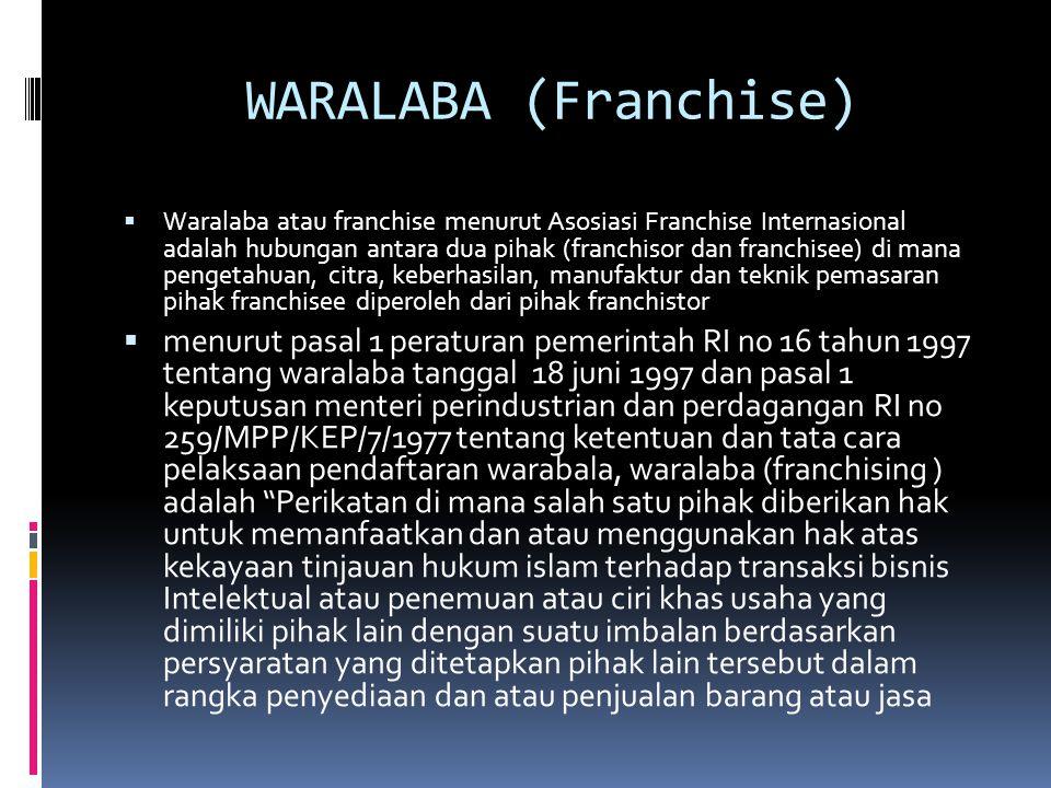 WARALABA (Franchise)  Waralaba atau franchise menurut Asosiasi Franchise Internasional adalah hubungan antara dua pihak (franchisor dan franchisee) d