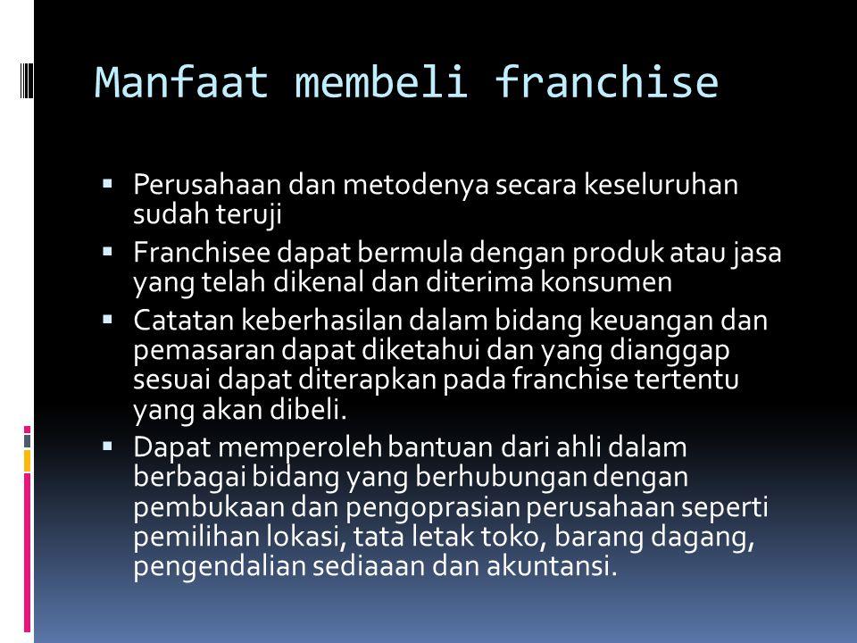 Manfaat membeli franchise  Perusahaan dan metodenya secara keseluruhan sudah teruji  Franchisee dapat bermula dengan produk atau jasa yang telah dik