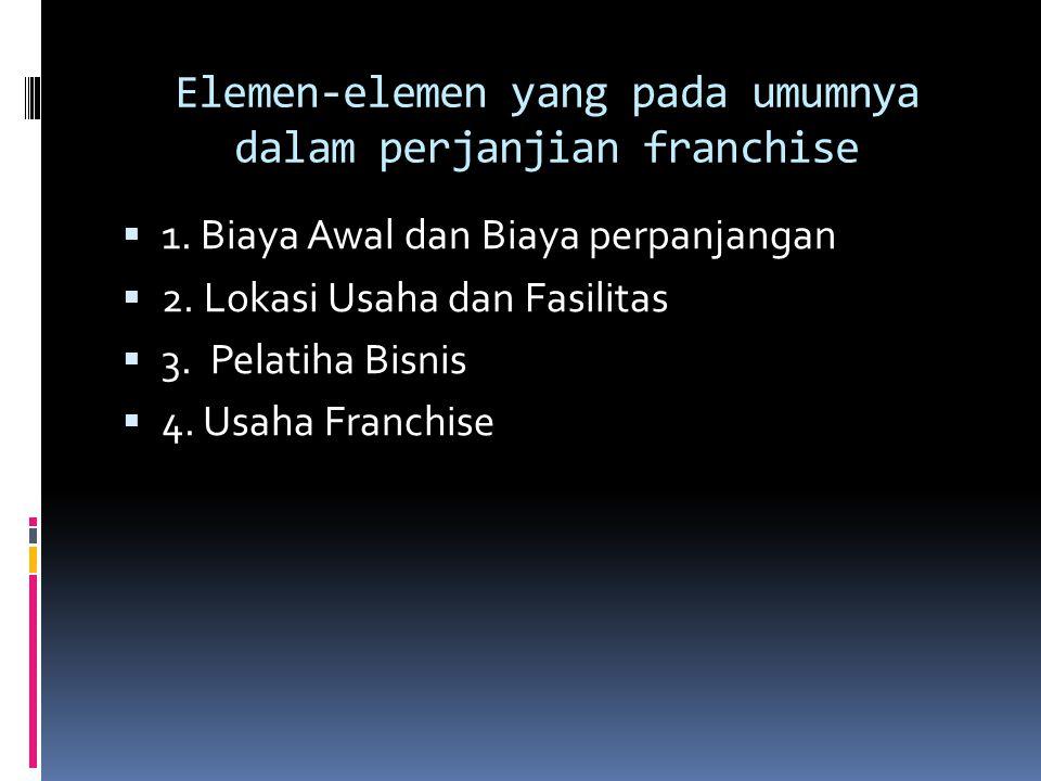 Elemen-elemen yang pada umumnya dalam perjanjian franchise  1. Biaya Awal dan Biaya perpanjangan  2. Lokasi Usaha dan Fasilitas  3. Pelatiha Bisnis