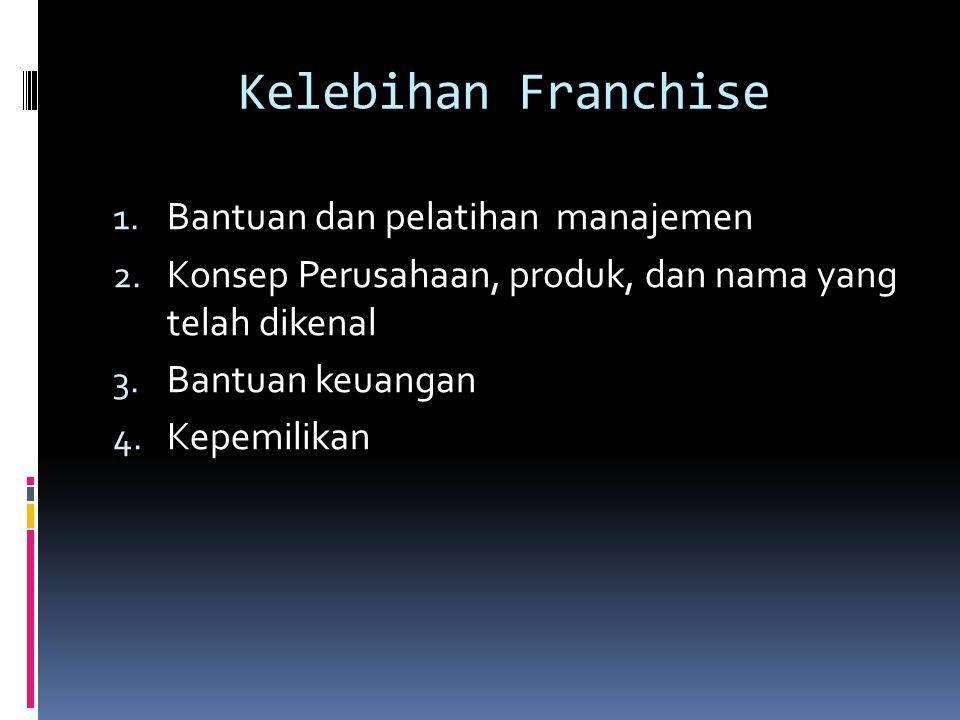 Kelebihan Franchise 1. Bantuan dan pelatihan manajemen 2. Konsep Perusahaan, produk, dan nama yang telah dikenal 3. Bantuan keuangan 4. Kepemilikan