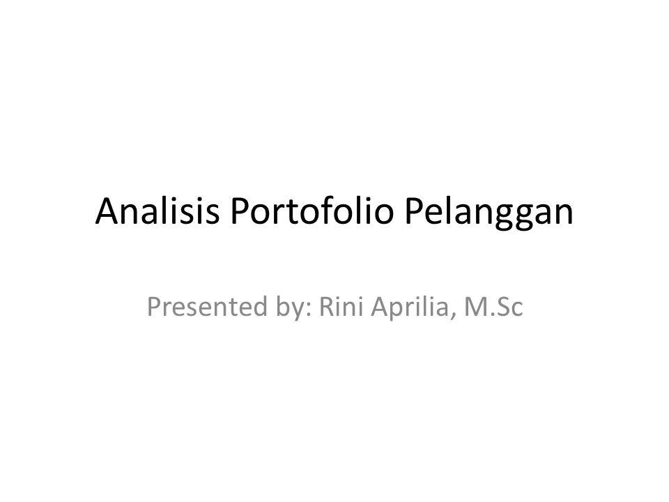 Analisis Portofolio Pelanggan Presented by: Rini Aprilia, M.Sc