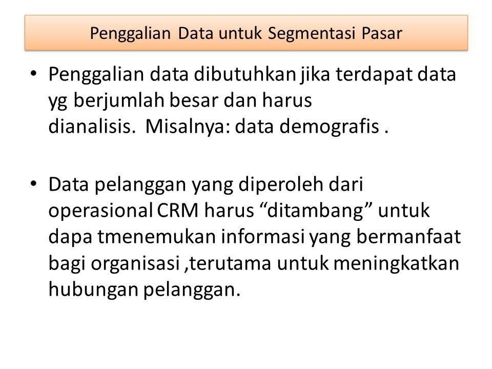 Penggalian Data untuk Segmentasi Pasar Penggalian data dibutuhkan jika terdapat data yg berjumlah besar dan harus dianalisis. Misalnya: data demografi