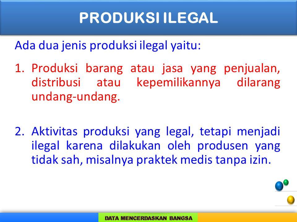 Ada dua jenis produksi ilegal yaitu: 1.Produksi barang atau jasa yang penjualan, distribusi atau kepemilikannya dilarang undang-undang. 2.Aktivitas pr