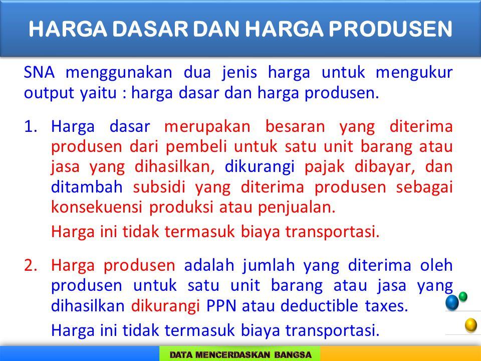 SNA menggunakan dua jenis harga untuk mengukur output yaitu : harga dasar dan harga produsen. 1.Harga dasar merupakan besaran yang diterima produsen d