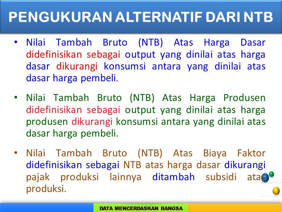 Nilai Tambah Bruto (NTB) Atas Harga Dasar didefinisikan sebagai output yang dinilai atas harga dasar dikurangi konsumsi antara yang dinilai atas dasar