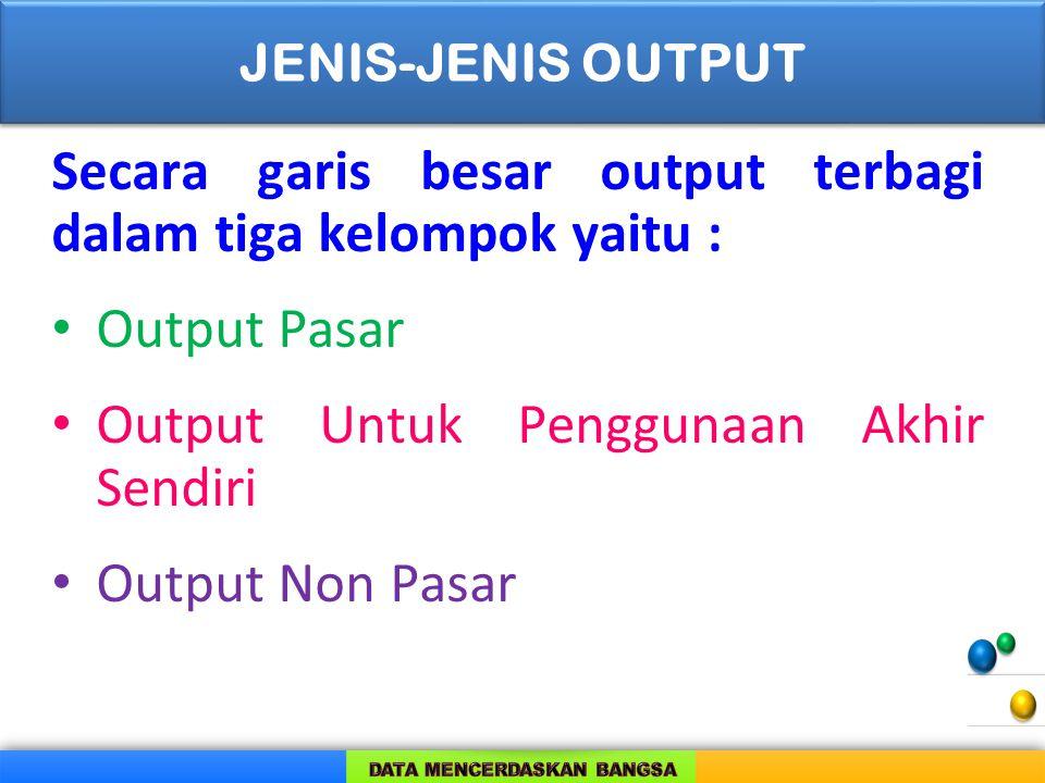 Secara garis besar output terbagi dalam tiga kelompok yaitu : Output Pasar Output Untuk Penggunaan Akhir Sendiri Output Non Pasar JENIS-JENIS OUTPUT