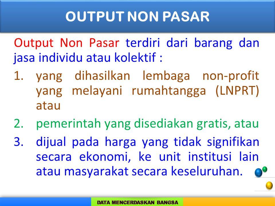 Output Non Pasar terdiri dari barang dan jasa individu atau kolektif : 1.yang dihasilkan lembaga non-profit yang melayani rumahtangga (LNPRT) atau 2.p