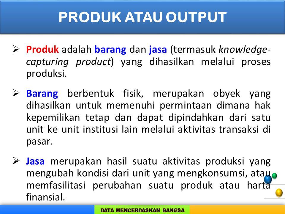  Produk adalah barang dan jasa (termasuk knowledge- capturing product) yang dihasilkan melalui proses produksi.  Barang berbentuk fisik, merupakan o
