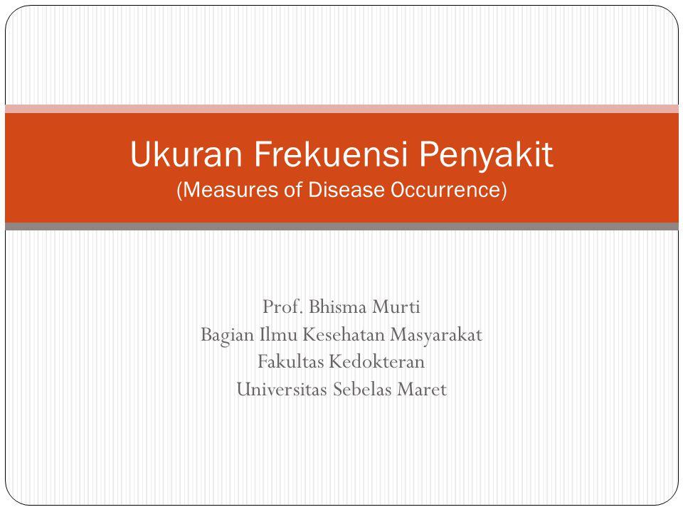 Prof. Bhisma Murti Bagian Ilmu Kesehatan Masyarakat Fakultas Kedokteran Universitas Sebelas Maret Ukuran Frekuensi Penyakit (Measures of Disease Occur