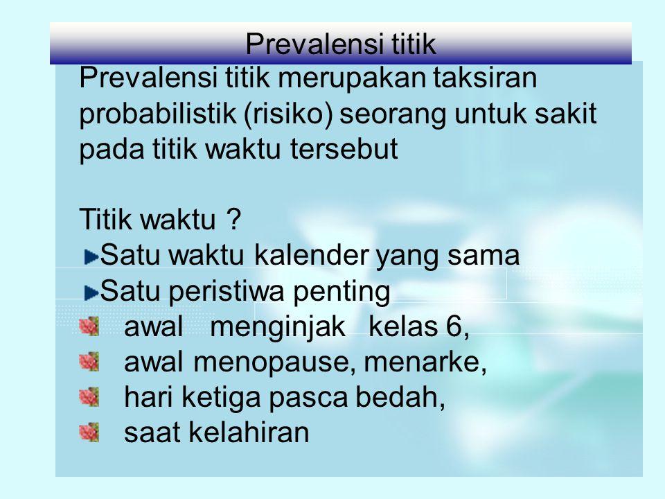 Prevalensi titik merupakan taksiran probabilistik (risiko) seorang untuk sakit pada titik waktu tersebut Titik waktu ? Satu waktu kalender yang sama S