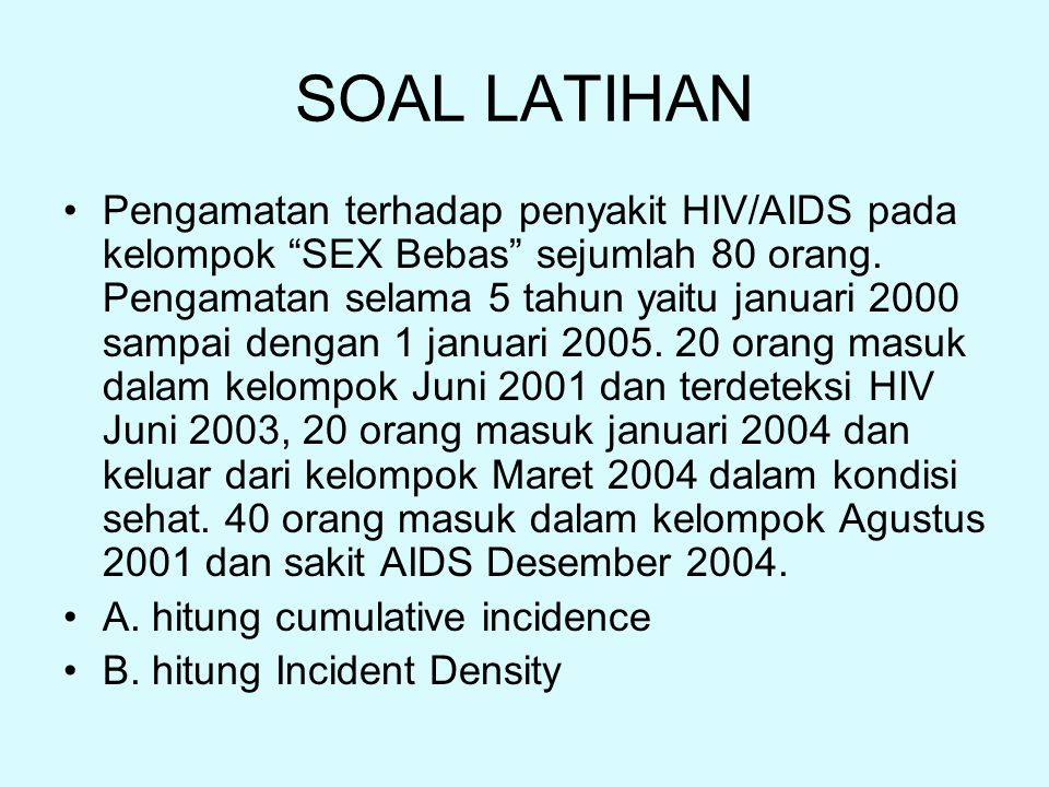 "SOAL LATIHAN Pengamatan terhadap penyakit HIV/AIDS pada kelompok ""SEX Bebas"" sejumlah 80 orang. Pengamatan selama 5 tahun yaitu januari 2000 sampai de"