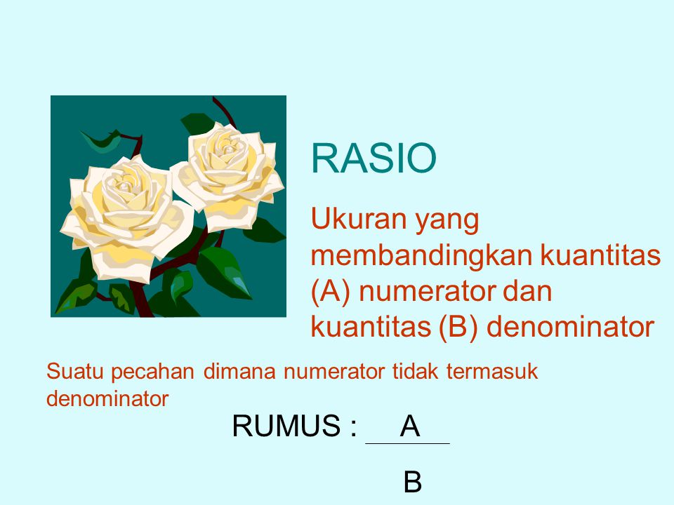 RASIO Ukuran yang membandingkan kuantitas (A) numerator dan kuantitas (B) denominator RUMUS :A B Suatu pecahan dimana numerator tidak termasuk denomin