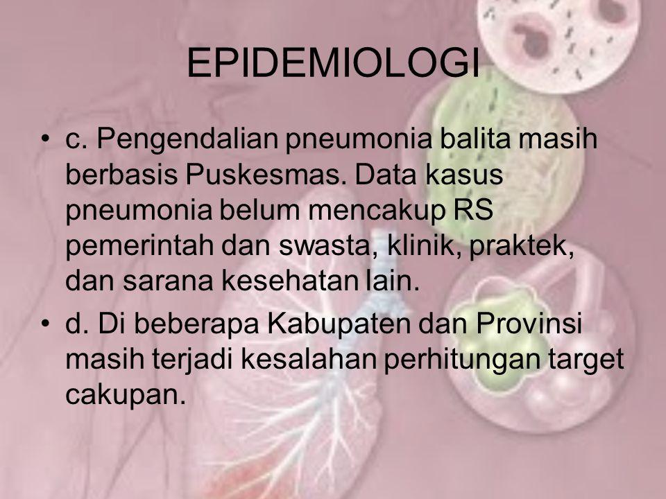 EPIDEMIOLOGI c. Pengendalian pneumonia balita masih berbasis Puskesmas. Data kasus pneumonia belum mencakup RS pemerintah dan swasta, klinik, praktek,