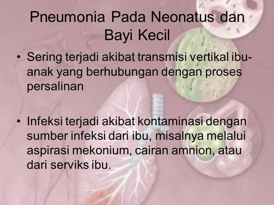 Pneumonia Pada Neonatus dan Bayi Kecil Sering terjadi akibat transmisi vertikal ibu- anak yang berhubungan dengan proses persalinan Infeksi terjadi ak