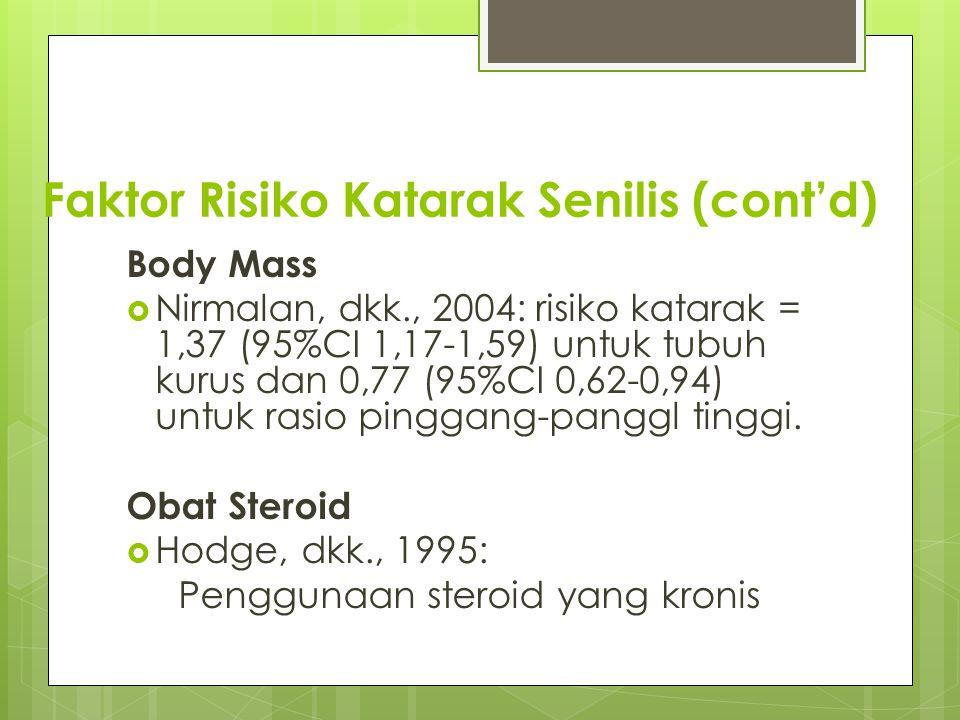 Faktor Risiko Katarak Senilis (cont'd) Body Mass  Nirmalan, dkk., 2004: risiko katarak = 1,37 (95%CI 1,17-1,59) untuk tubuh kurus dan 0,77 (95%CI 0,6