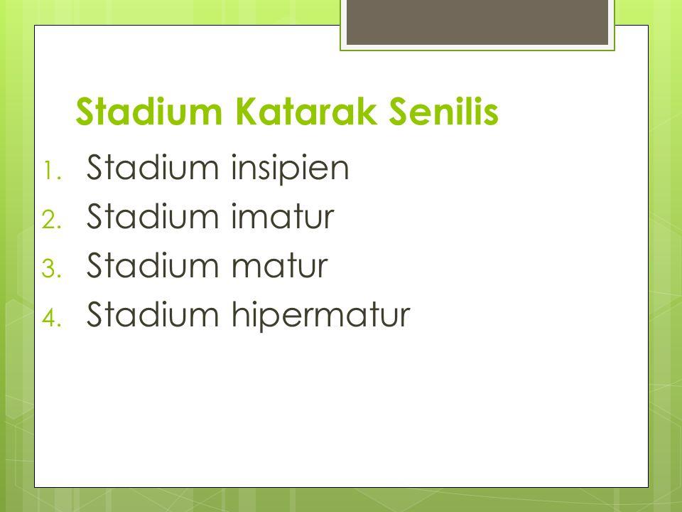 Stadium Katarak Senilis 1. Stadium insipien 2. Stadium imatur 3. Stadium matur 4. Stadium hipermatur