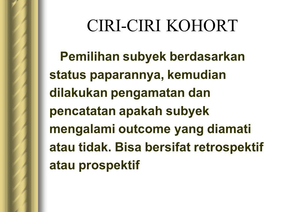CIRI-CIRI KOHORT Pemilihan subyek berdasarkan status paparannya, kemudian dilakukan pengamatan dan pencatatan apakah subyek mengalami outcome yang dia