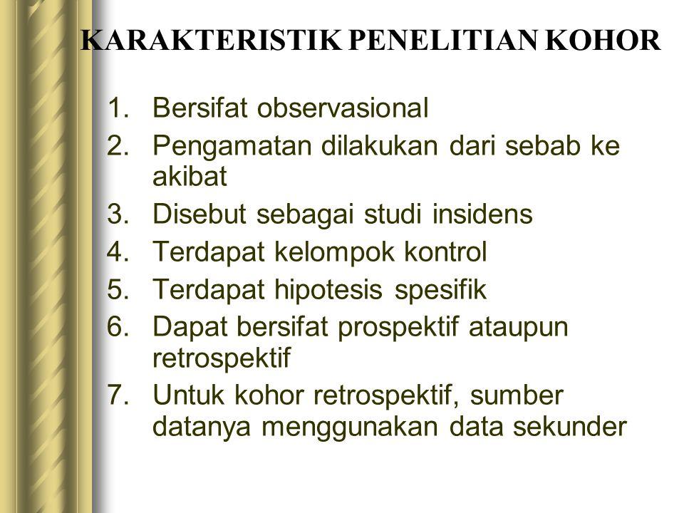 KARAKTERISTIK PENELITIAN KOHOR 1.Bersifat observasional 2.Pengamatan dilakukan dari sebab ke akibat 3.Disebut sebagai studi insidens 4.Terdapat kelomp