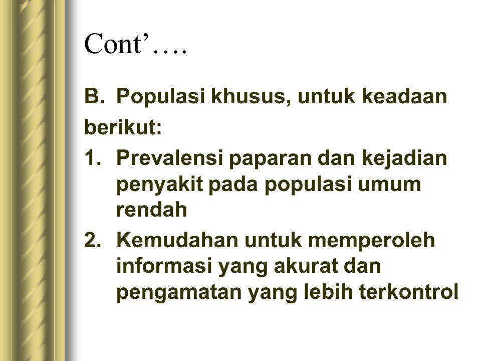 Cont'…. B.Populasi khusus, untuk keadaan berikut: 1.Prevalensi paparan dan kejadian penyakit pada populasi umum rendah 2.Kemudahan untuk memperoleh in