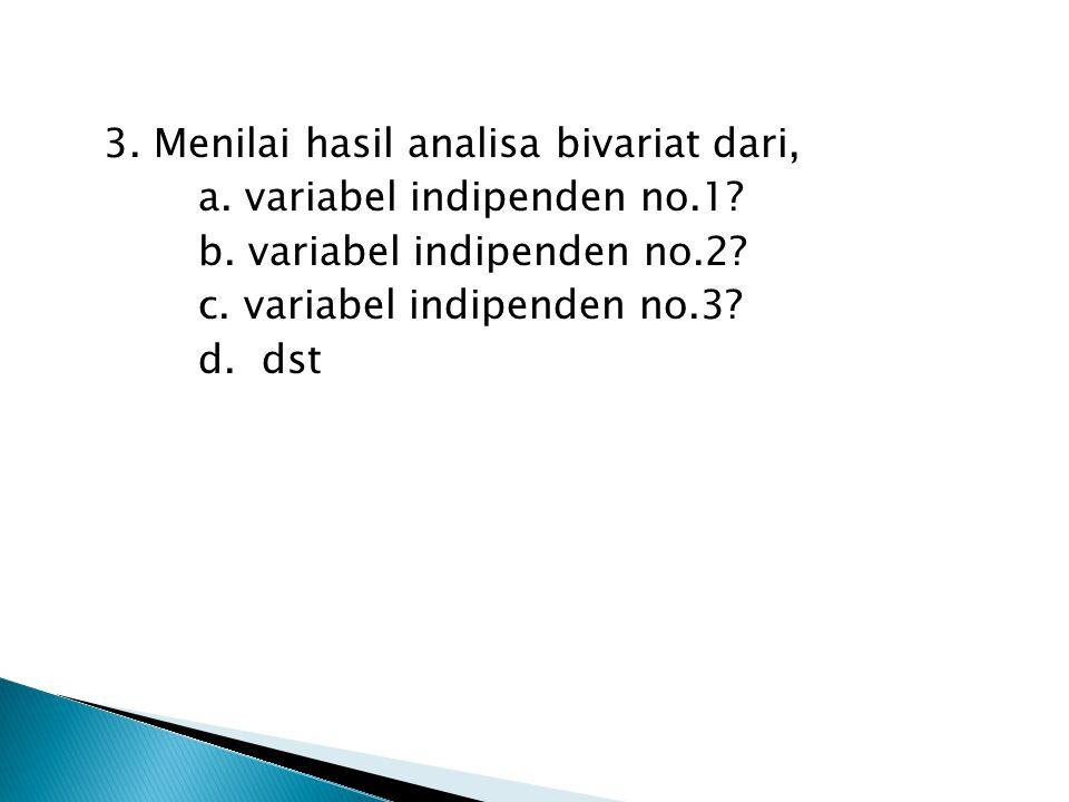 3. Menilai hasil analisa bivariat dari, a. variabel indipenden no.1? b. variabel indipenden no.2? c. variabel indipenden no.3? d. dst