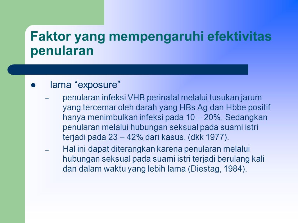 Faktor yang mempengaruhi efektivitas penularan lama exposure – penularan infeksi VHB perinatal melalui tusukan jarum yang tercemar oleh darah yang HBs Ag dan Hbbe positif hanya menimbulkan infeksi pada 10 – 20%.