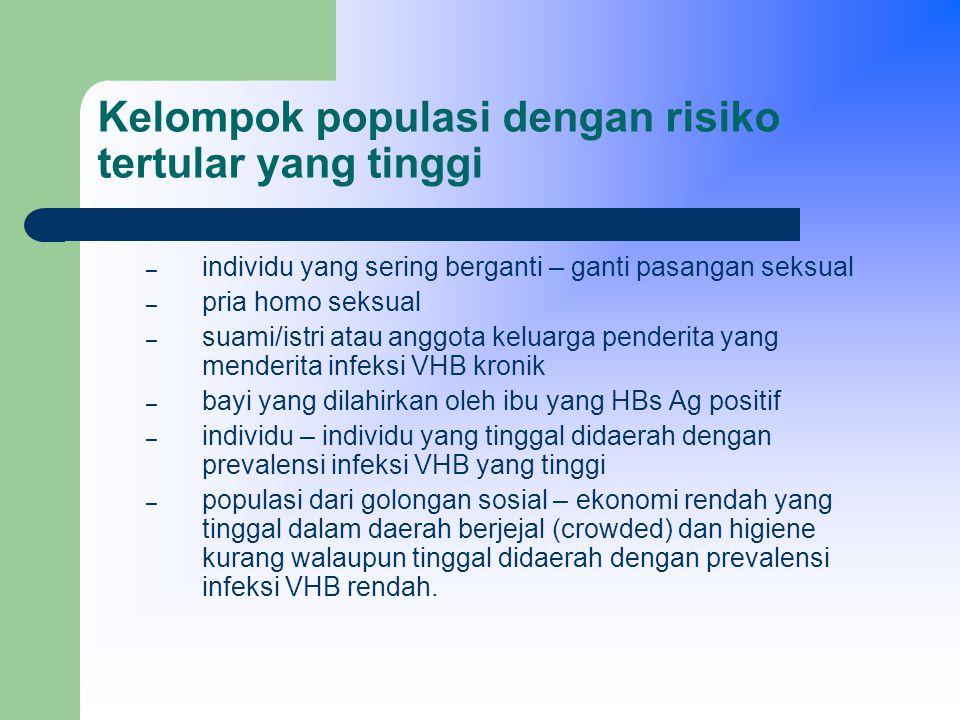 Kelompok populasi dengan risiko tertular yang tinggi – individu yang sering berganti – ganti pasangan seksual – pria homo seksual – suami/istri atau anggota keluarga penderita yang menderita infeksi VHB kronik – bayi yang dilahirkan oleh ibu yang HBs Ag positif – individu – individu yang tinggal didaerah dengan prevalensi infeksi VHB yang tinggi – populasi dari golongan sosial – ekonomi rendah yang tinggal dalam daerah berjejal (crowded) dan higiene kurang walaupun tinggal didaerah dengan prevalensi infeksi VHB rendah.