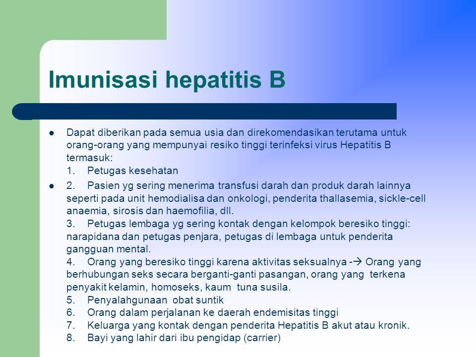 Imunisasi hepatitis B Dapat diberikan pada semua usia dan direkomendasikan terutama untuk orang-orang yang mempunyai resiko tinggi terinfeksi virus Hepatitis B termasuk: 1.
